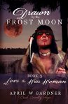 Drawn by the Frost Moon: Love the War Woman (Creek Country Saga Book 5)   by April W. Gardner